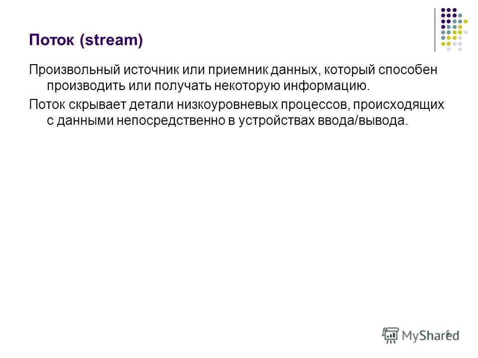 6 Поток (stream) Произвольный источник или приемник данных, который способен производить или получать некоторую информацию. Поток скрывает детали низкоуровневых процессов, происходящих с данными непосредственно в устройствах ввода/вывода.