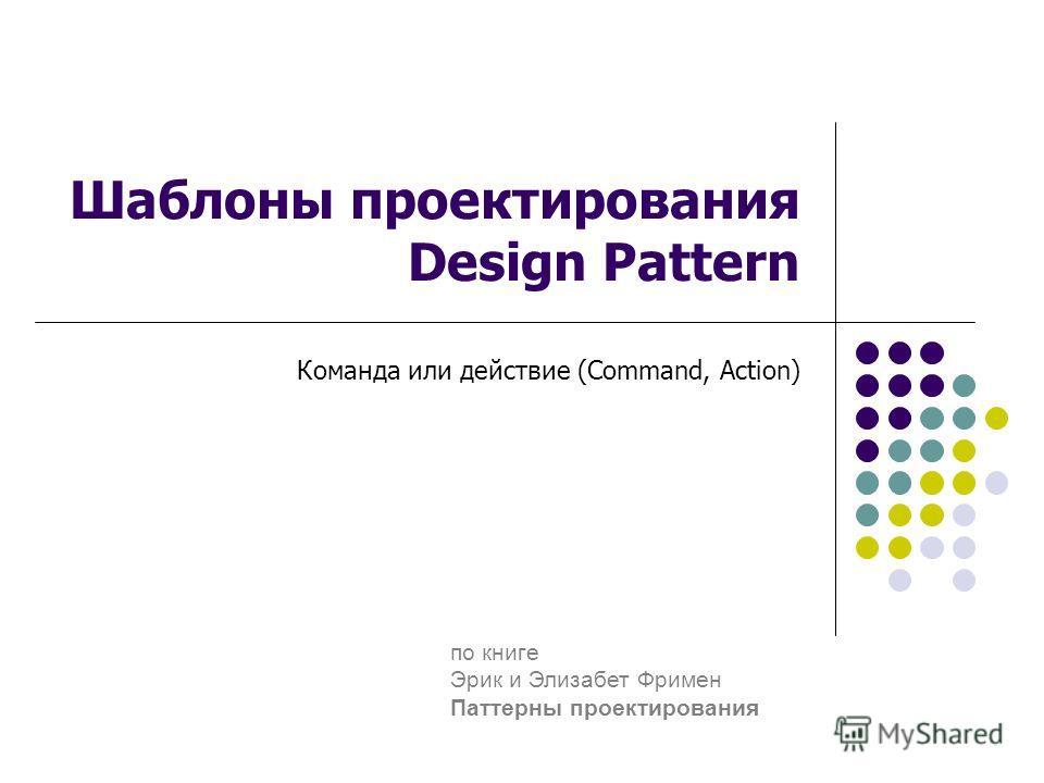 Шаблоны проектирования Design Pattern Команда или действие (Command, Аction) по книге Эрик и Элизабет Фримен Паттерны проектирования