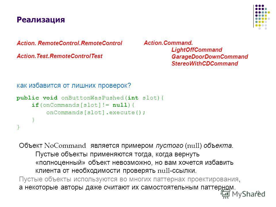 13 Реализация Action. RemoteControl.RemoteControl Action.Test.RemoteControlTest Action.Command. LightOffCommand GarageDoorDownCommand StereoWithCDCommand Объект NoCommand является примером пустого ( null ) объекта. Пустые объекты применяются тогда, к