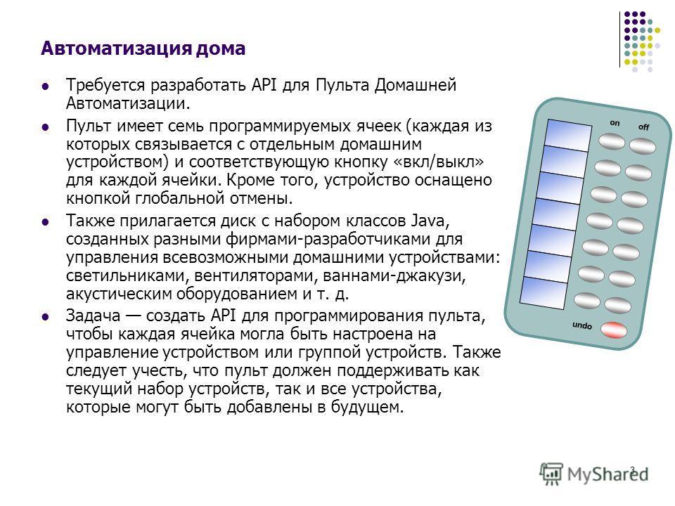 3 Автоматизация дома Требуется разработать API для Пульта Домашней Автоматизации. Пульт имеет семь программируемых ячеек (каждая из которых связывается с отдельным домашним устройством) и соответствующую кнопку «вкл/выкл» для каждой ячейки. Кроме тог