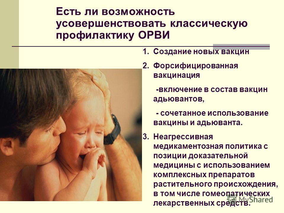Есть ли возможность усовершенствовать классическую профилактику ОРВИ 1.Создание новых вакцин 2.Форсифицированная вакцинация -включение в состав вакцин адьювантов, - сочетанное использование вакцины и адьюванта. 3.Неагрессивная медикаментозная политик