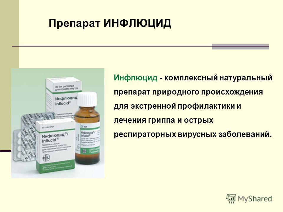 Препарат ИНФЛЮЦИД Инфлюцид - комплексный натуральный препарат природного происхождения для экстренной профилактики и лечения гриппа и острых респираторных вирусных заболеваний.