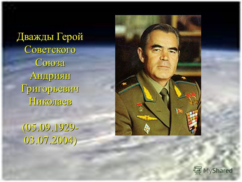 Дважды Герой Советского Союза Андриян Григорьевич Николаев (05.09.1929- 03.07.2004)