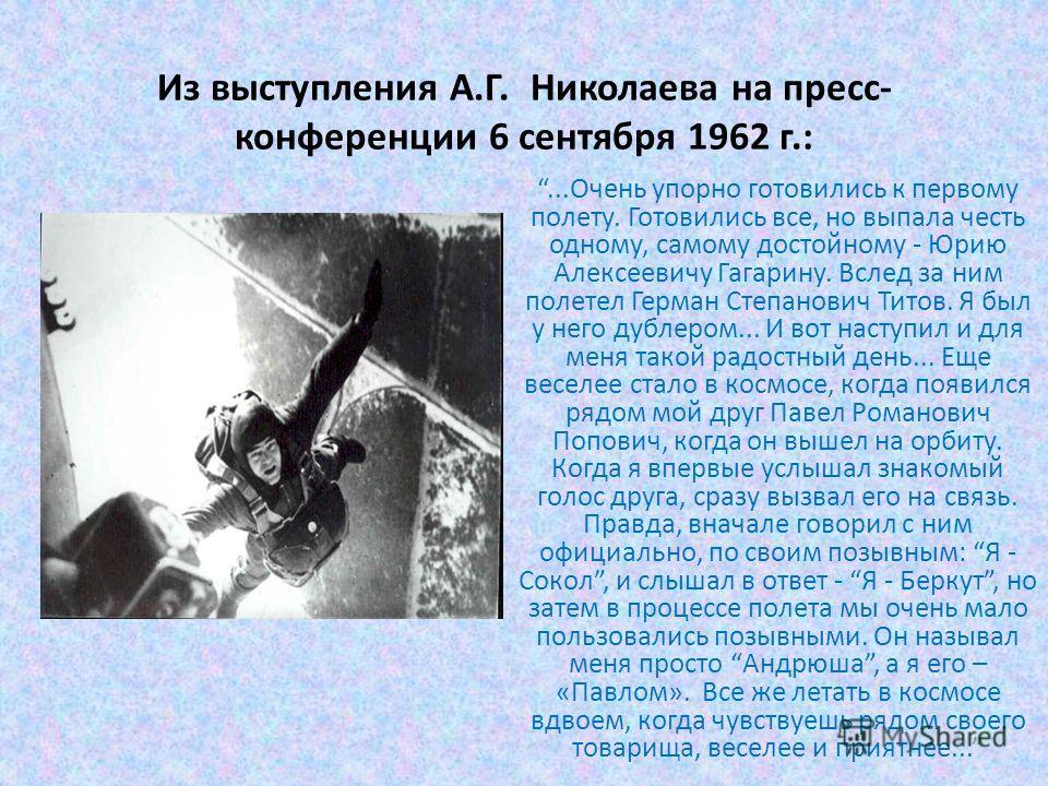 Из выступления А.Г. Николаева на пресс- конференции 6 сентября 1962 г.:...Очень упорно готовились к первому полету. Готовились все, но выпала честь одному, самому достойному - Юрию Алексеевичу Гагарину. Вслед за ним полетел Герман Степанович Титов. Я