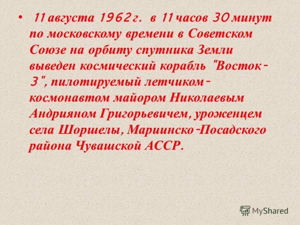 11 августа 1962 г. в 11 часов 30 минут по московскому времени в Советском Союзе на орбиту спутника Земли выведен космический корабль
