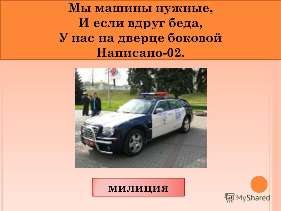 милиция Мы машины нужные, И если вдруг беда, У нас на дверце боковой Написано-02.