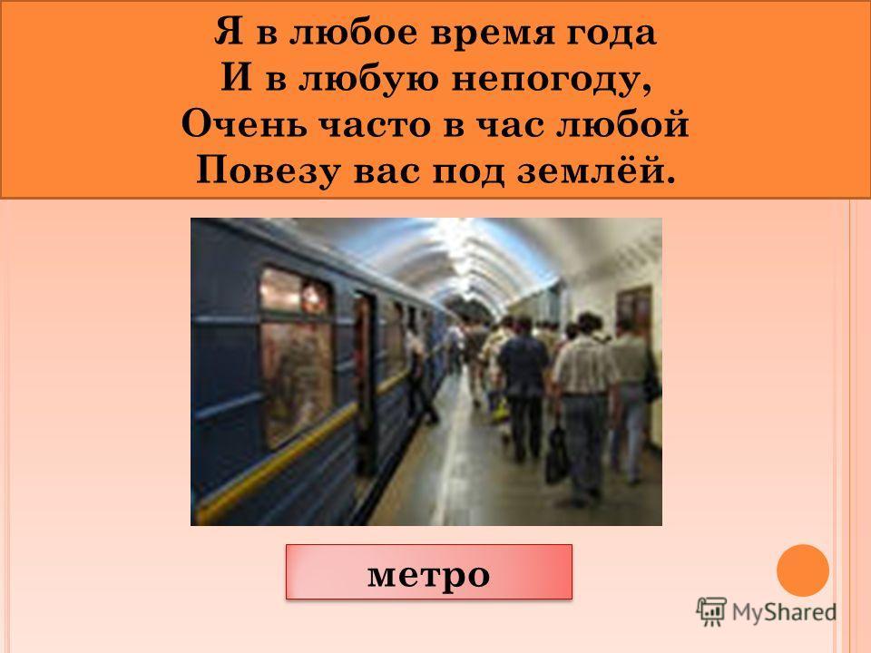 метро Я в любое время года И в любую непогоду, Очень часто в час любой Повезу вас под землёй.