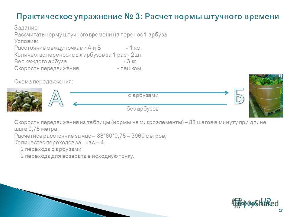 Норма HR 28 Задание: Рассчитать норму штучного времени на перенос 1 арбуза Условие: Расстояние между точками А и Б - 1 км. Количество переносимых арбузов за 1 раз - 2шт. Вес каждого арбуза - 3 кг. Скорость передвижения - пешком Схема передвижения: с