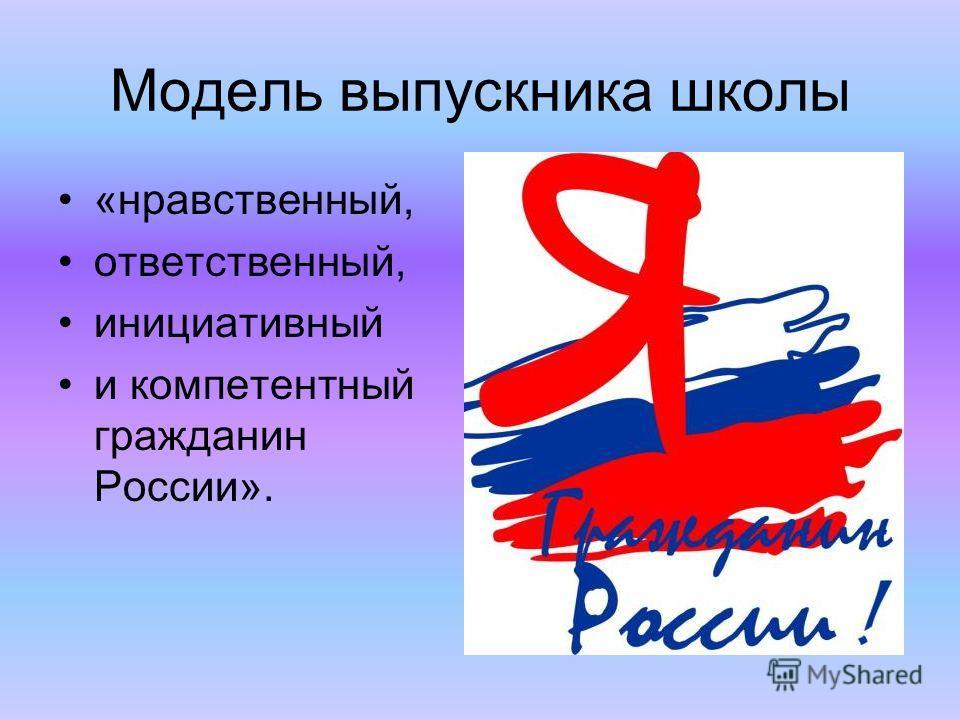 Модель выпускника школы «нравственный, ответственный, инициативный и компетентный гражданин России».