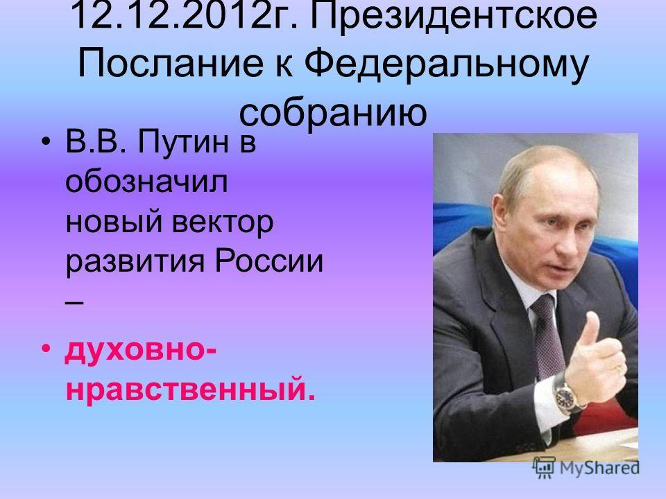 12.12.2012г. Президентское Послание к Федеральному собранию В.В. Путин в обозначил новый вектор развития России – духовно- нравственный.