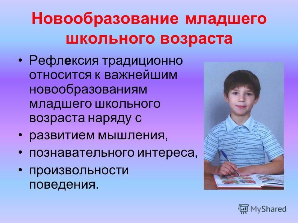 Новообразование младшего школьного возраста Рефлексия традиционно относится к важнейшим новообразованиям младшего школьного возраста наряду с развитием мышления, познавательного интереса, произвольности поведения.
