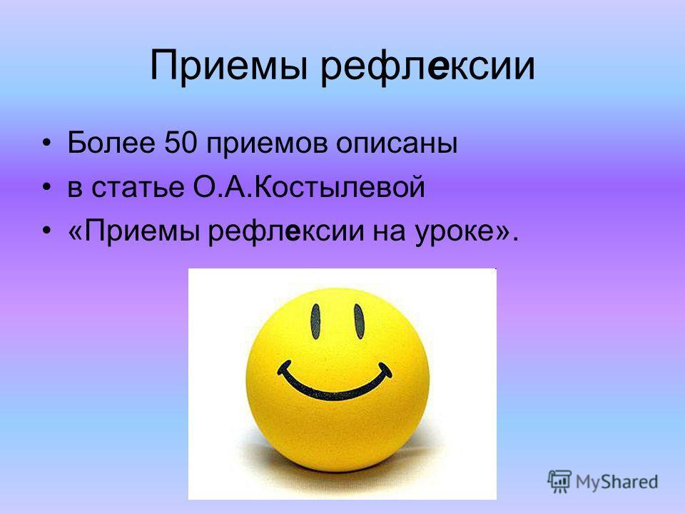 Приемы рефлексии Более 50 приемов описаны в статье О.А.Костылевой «Приемы рефлексии на уроке».