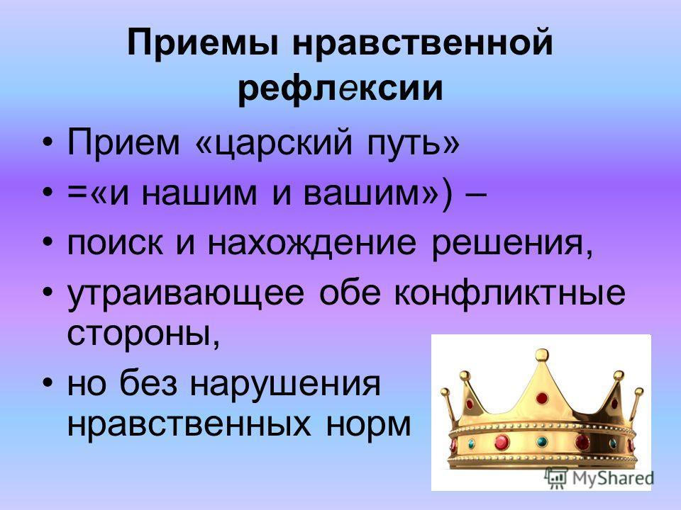 Приемы нравственной рефлексии Прием «царский путь» =«и нашим и вашим») – поиск и нахождение решения, утраивающее обе конфликтные стороны, но без нарушения нравственных норм