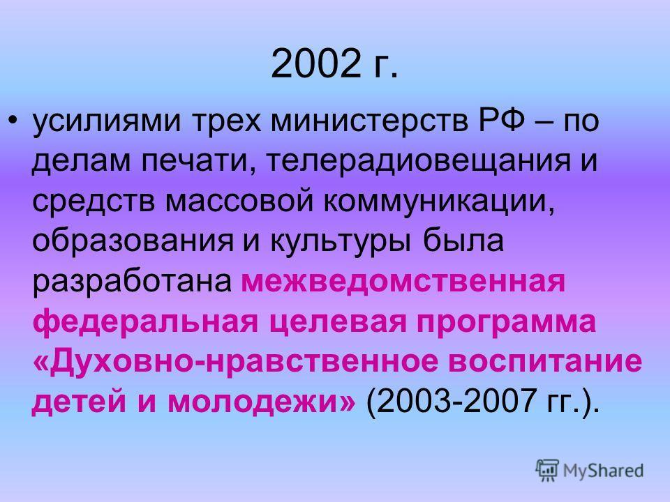 2002 г. усилиями трех министерств РФ – по делам печати, телерадиовещания и средств массовой коммуникации, образования и культуры была разработана межведомственная федеральная целевая программа «Духовно-нравственное воспитание детей и молодежи» (2003-