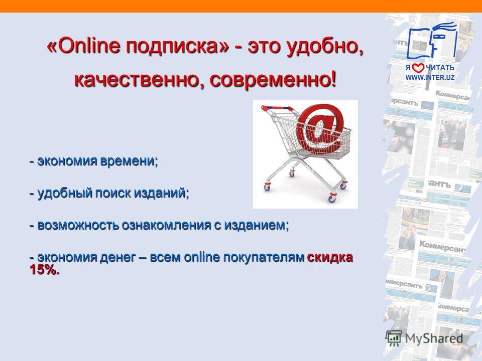 «Online подписка» - это удобно, качественно, современно! - экономия времени; - удобный поиск изданий; - возможность ознакомления с изданием; - экономия денег – всем online покупателям скидка 15%.