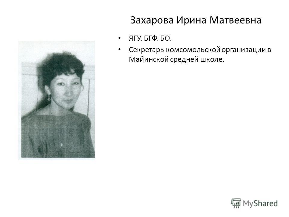 Захарова Ирина Матвеевна ЯГУ. БГФ. БО. Секретарь комсомольской организации в Майинской средней школе.