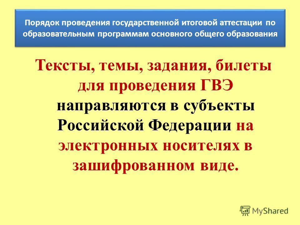 Тексты, темы, задания, билеты для проведения ГВЭ направляются в субъекты Российской Федерации на электронных носителях в зашифрованном виде. Порядок проведения государственной итоговой аттестации по образовательным программам основного общего образов