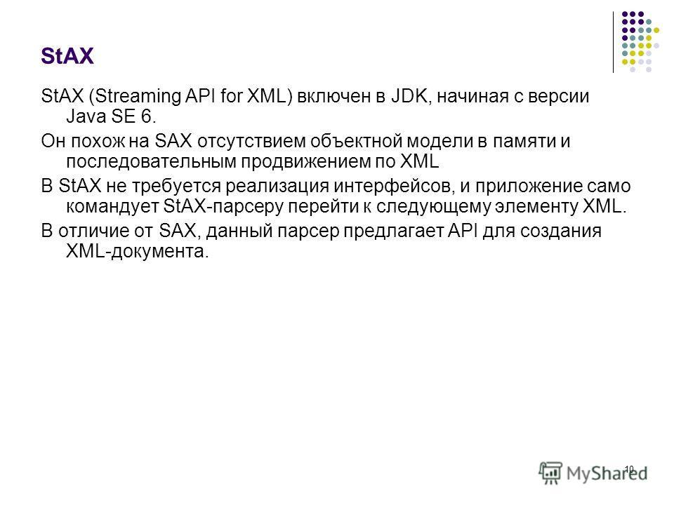 10 StAX StAX (Streaming API for XML) включен в JDK, начиная с версии Java SE 6. Он похож на SAX отсутствием объектной модели в памяти и последовательным продвижением по XML В StAX не требуется реализация интерфейсов, и приложение само командует StAX-