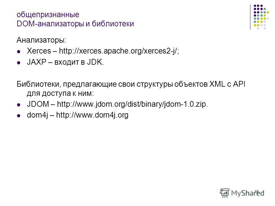 16 общепризнанные DOM-анализаторы и библиотеки Анализаторы: Xerces – http://xerces.apache.org/xerces2-j/; JAXP – входит в JDK. Библиотеки, предлагающие свои структуры объектов XML с API для доступа к ним: JDOM – http://www.jdom.org/dist/binary/jdom-1