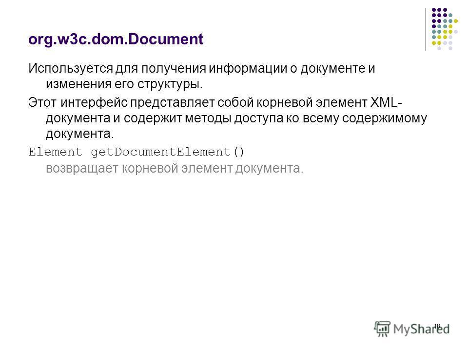 18 org.w3c.dom.Document Используется для получения информации о документе и изменения его структуры. Этот интерфейс представляет собой корневой элемент XML- документа и содержит методы доступа ко всему содержимому документа. Element getDocumentElemen