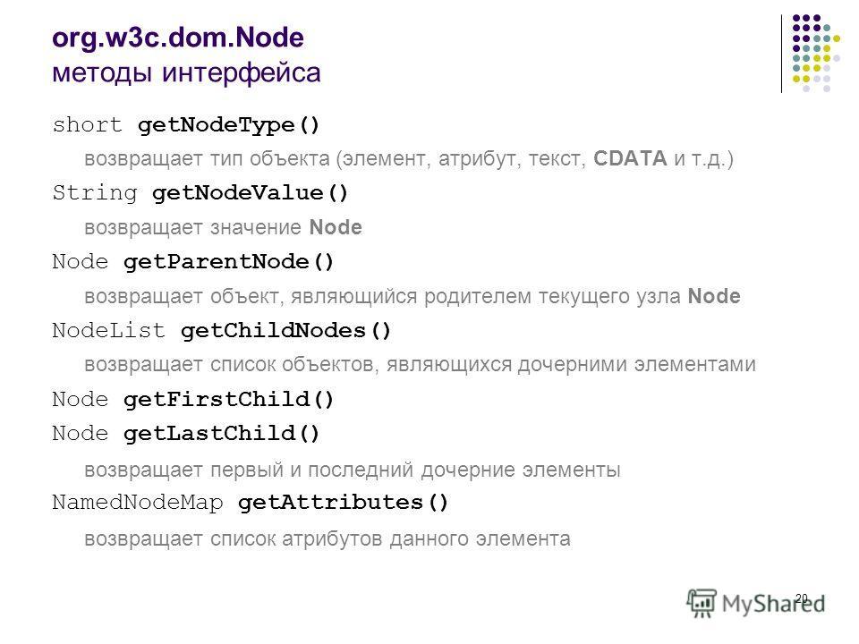 20 org.w3c.dom.Node методы интерфейса short getNodeType() возвращает тип объекта (элемент, атрибут, текст, CDATA и т.д.) String getNodeValue() возвращает значение Node Node getParentNode() возвращает объект, являющийся родителем текущего узла Node No