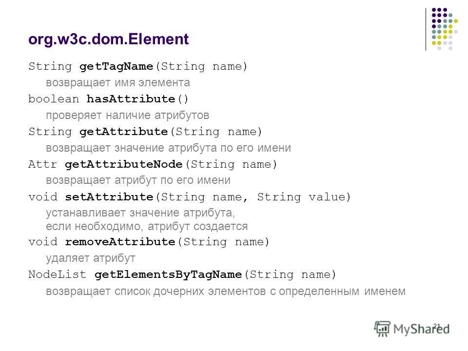 21 org.w3c.dom.Element String getTagName(String name) возвращает имя элемента boolean hasAttribute() проверяет наличие атрибутов String getAttribute(String name) возвращает значение атрибута по его имени Attr getAttributeNode(String name) возвращает