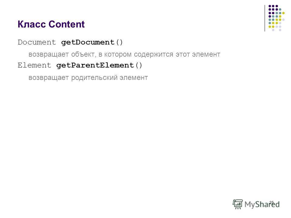 25 Класс Content Document getDocument() возвращает объект, в котором содержится этот элемент Element getParentElement() возвращает родительский элемент