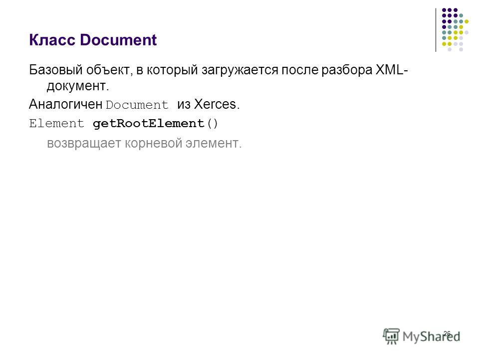 26 Класс Document Базовый объект, в который загружается после разбора XML- документ. Аналогичен Document из Xerces. Element getRootElement() возвращает корневой элемент.