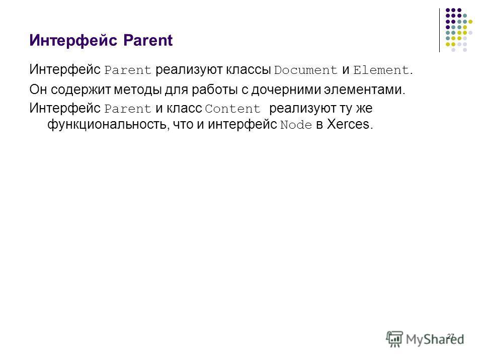 27 Интерфейс Parent Интерфейс Parent реализуют классы Document и Element. Он содержит методы для работы с дочерними элементами. Интерфейс Parent и класс Content реализуют ту же функциональность, что и интерфейс Node в Xerces.
