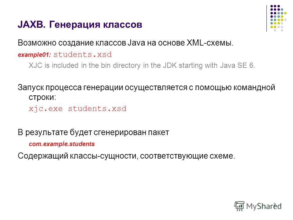3 JAXB. Генерация классов Возможно создание классов Java на основе XML-схемы. example01: students.xsd XJC is included in the bin directory in the JDK starting with Java SE 6. Запуск процесса генерации осуществляется с помощью командной строки: xjc.ex