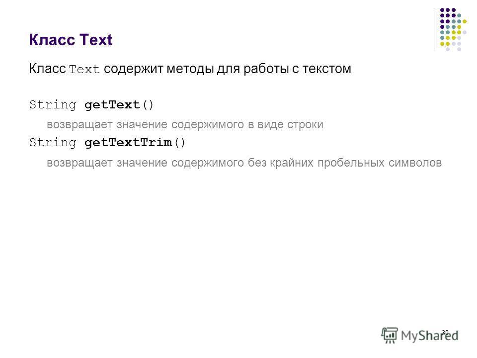 30 Класс Text Класс Text содержит методы для работы с текстом String getText() возвращает значение содержимого в виде строки String getTextTrim() возвращает значение содержимого без крайних пробельных символов