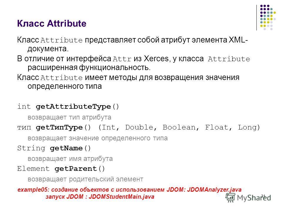 31 Класс Attribute Класс Attribute представляет собой атрибут элемента XML- документа. В отличие от интерфейса Attr из Xerces, у класса Attribute расширенная функциональность. Класс Attribute имеет методы для возвращения значения определенного типа i
