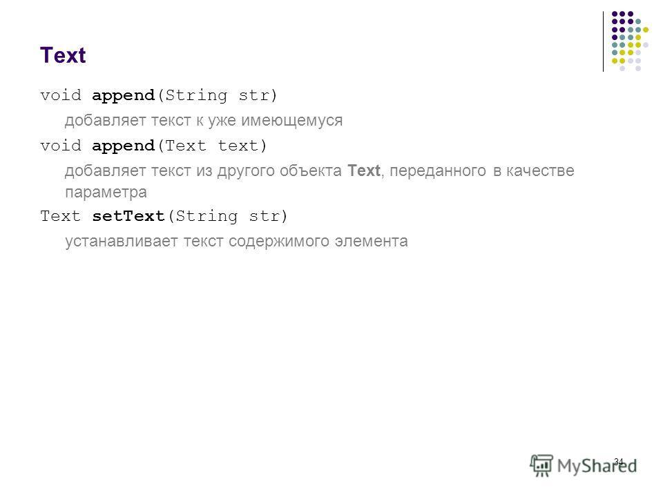 34 Text void append(String str) добавляет текст к уже имеющемуся void append(Text text) добавляет текст из другого объекта Text, переданного в качестве параметра Text setText(String str) устанавливает текст содержимого элемента