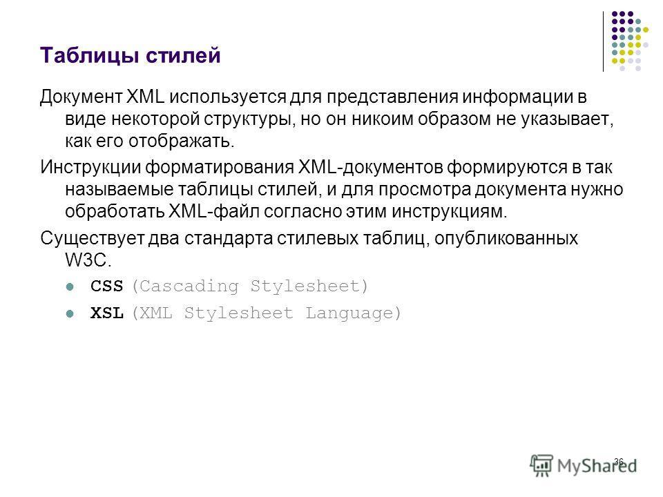 36 Таблицы стилей Документ XML используется для представления информации в виде некоторой структуры, но он никоим образом не указывает, как его отображать. Инструкции форматирования XML-документов формируются в так называемые таблицы стилей, и для пр