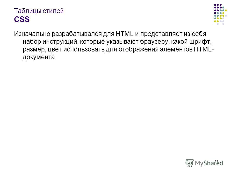 37 Таблицы стилей CSS Изначально разрабатывался для HTML и представляет из себя набор инструкций, которые указывают браузеру, какой шрифт, размер, цвет использовать для отображения элементов HTML- документа.