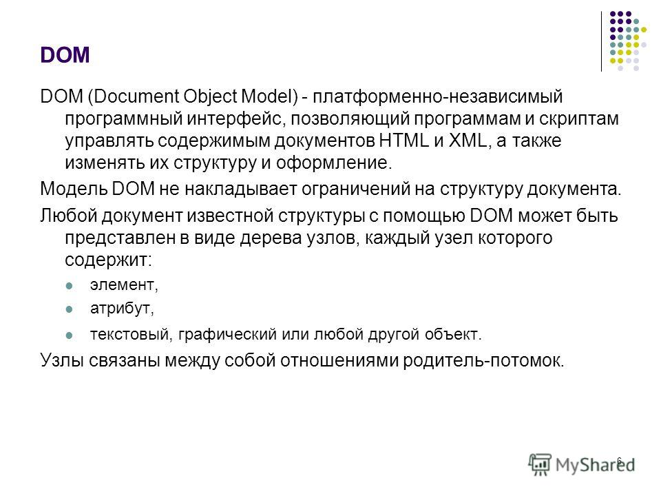 6 DOM DOM (Document Object Model) - платформенно-независимый программный интерфейс, позволяющий программам и скриптам управлять содержимым документов HTML и XML, а также изменять их структуру и оформление. Модель DOM не накладывает ограничений на стр