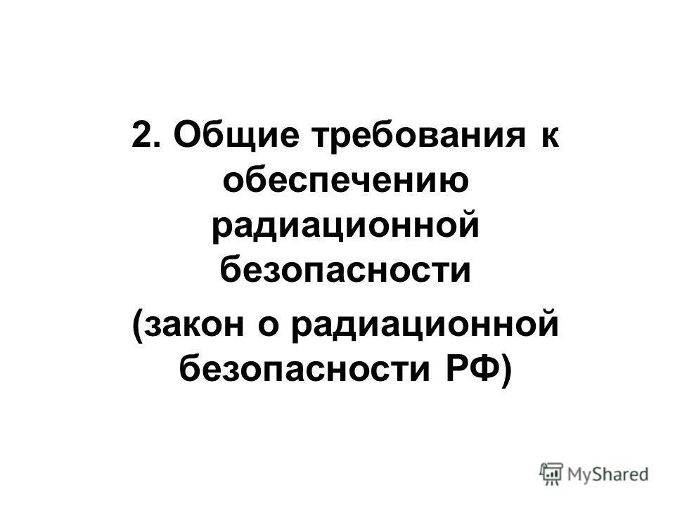 2. Общие требования к обеспечению радиационной безопасности (закон о радиационной безопасности РФ)