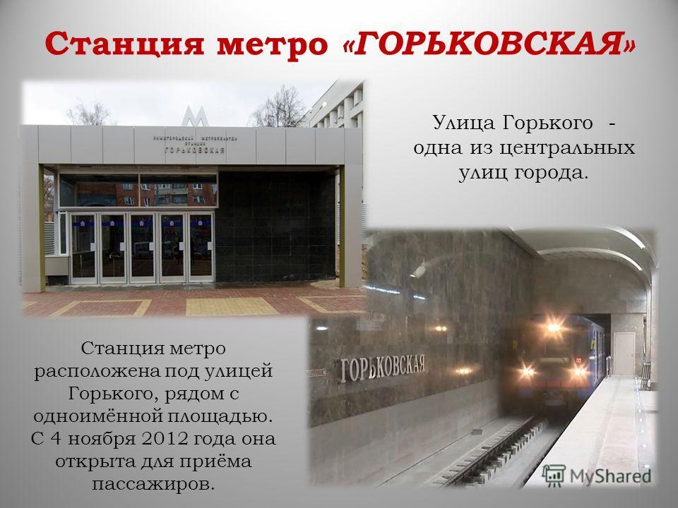 Станция метро «ГОРЬКОВСКАЯ» Станция метро расположена под улицей Горького, рядом с одноимённой площадью. С 4 ноября 2012 года она открыта для приёма пассажиров. Улица Горького - одна из центральных улиц города.