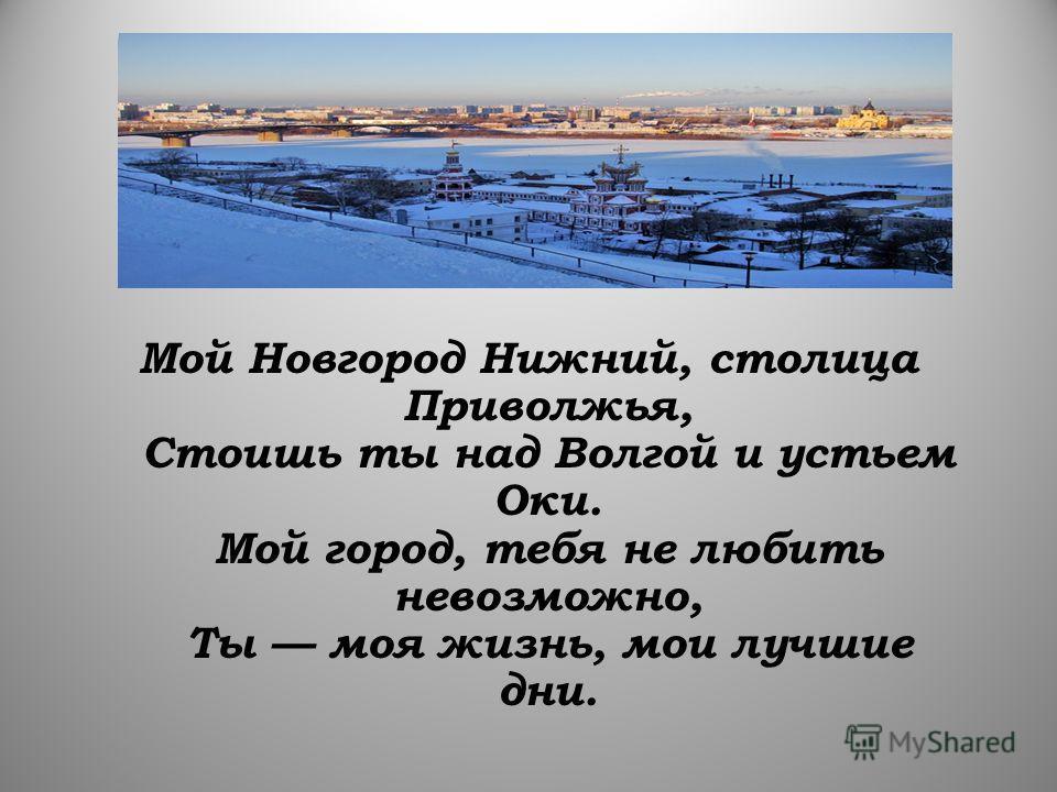 Мой Новгород Нижний, столица Приволжья, Стоишь ты над Волгой и устьем Оки. Мой город, тебя не любить невозможно, Ты моя жизнь, мои лучшие дни.