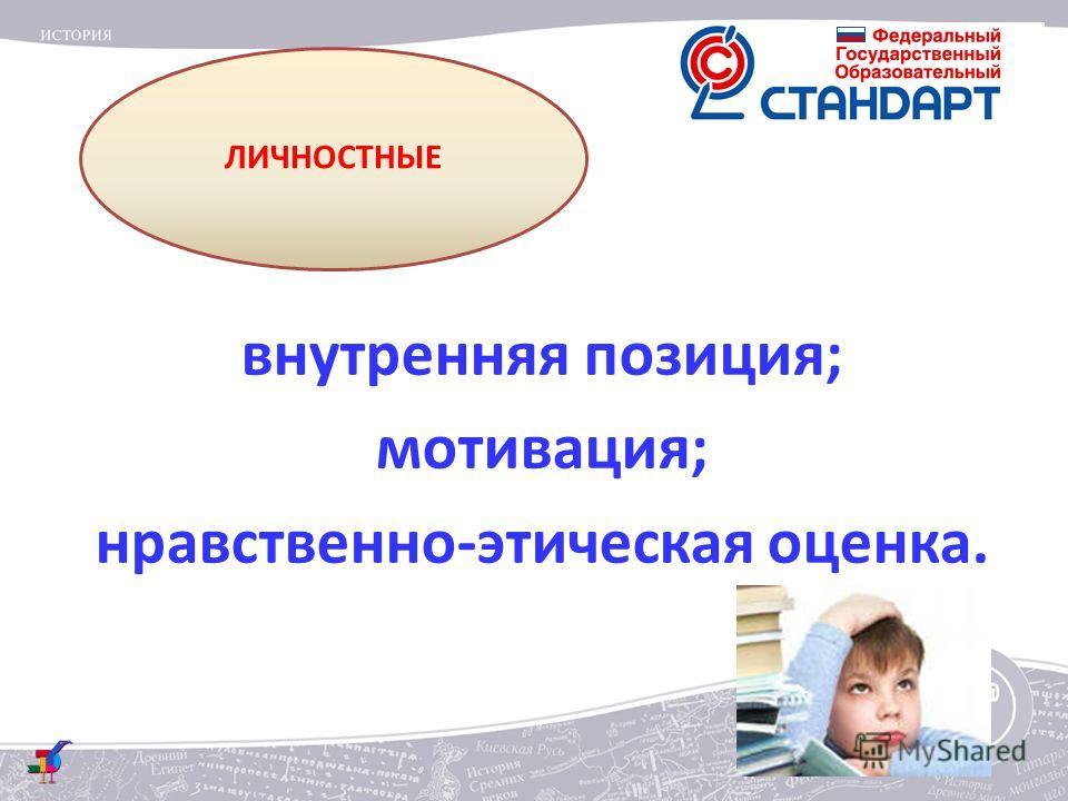 ЛИЧНОСТНЫЕ внутренняя позиция; мотивация; нравственно-этическая оценка.