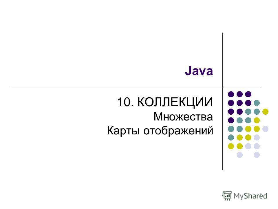 1 Java 10. КОЛЛЕКЦИИ Множества Карты отображений