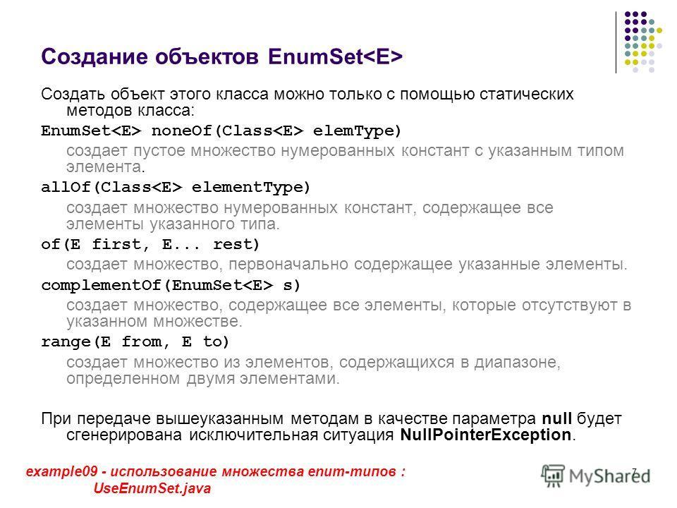 7 Создание объектов EnumSet Создать объект этого класса можно только с помощью статических методов класса: EnumSet noneOf(Class elemType) cоздает пустое множество нумерованных констант с указанным типом элемента. allOf(Class elementType) создает множ