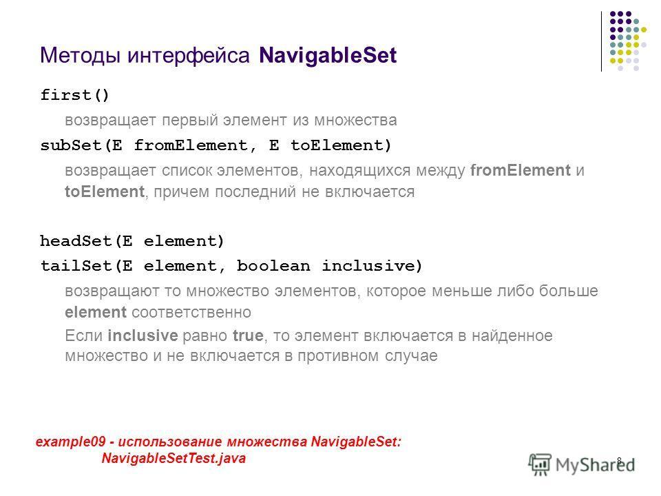 8 Методы интерфейса NavigableSet first() возвращает первый элемент из множества subSet(E fromElement, E toElement) возвращает список элементов, находящихся между fromElement и toElement, причем последний не включается headSet(E element) tailSet(E ele