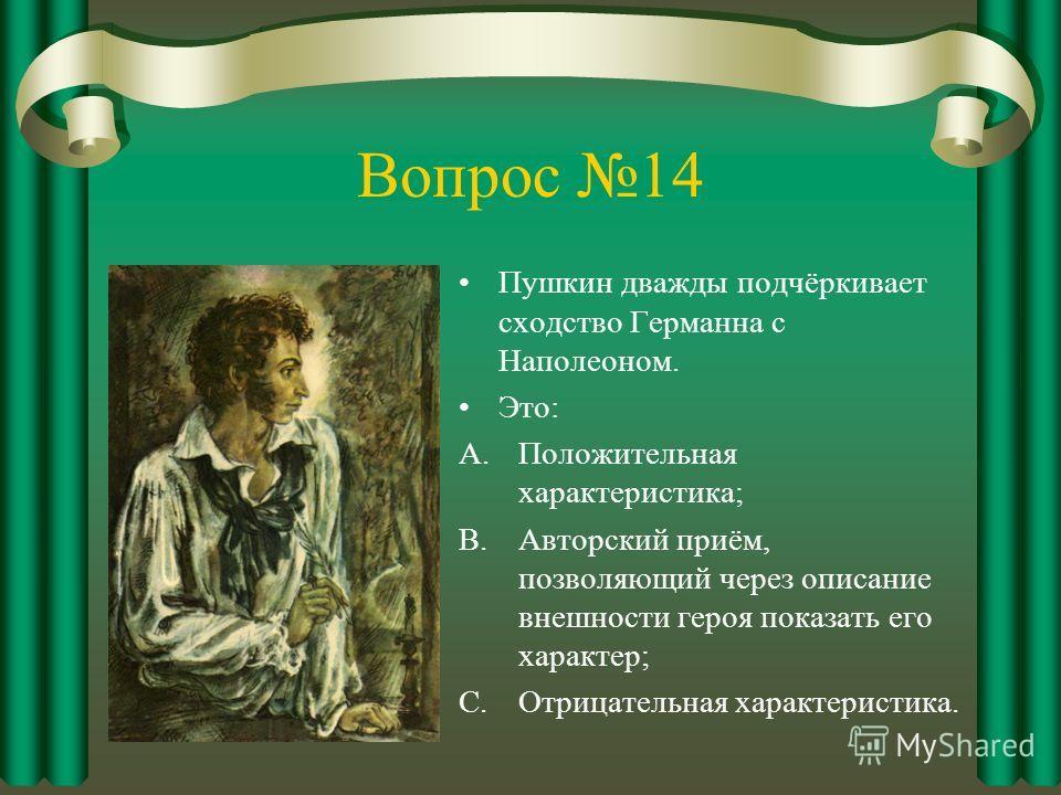 Вопрос 14 Пушкин дважды подчёркивает сходство Германна с Наполеоном. Это: A.Положительная характеристика; B.Авторский приём, позволяющий через описание внешности героя показать его характер; C.Отрицательная характеристика.