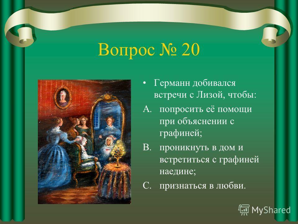 Вопрос 20 Германн добивался встречи с Лизой, чтобы: A.попросить её помощи при объяснении с графиней; B.проникнуть в дом и встретиться с графиней наедине; C.признаться в любви.