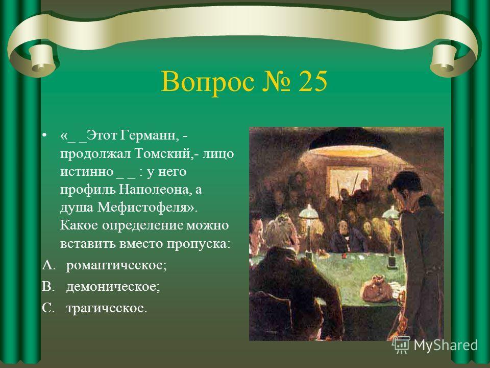 Вопрос 25 «_ _Этот Германн, - продолжал Томский,- лицо истинно _ _ : у него профиль Наполеона, а душа Мефистофеля». Какое определение можно вставить вместо пропуска: A.романтическое; B.демоническое; C.трагическое.