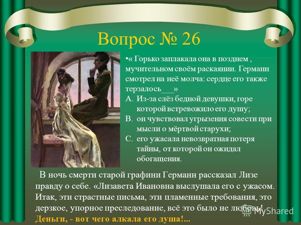 Вопрос 26 В ночь смерти старой графини Германн рассказал Лизе правду о себе. «Лизавета Ивановна выслушала его с ужасом. Итак, эти страстные письма, эти пламенные требования, это дерзкое, упорное преследование, всё это было не любовь! Деньги, - вот че