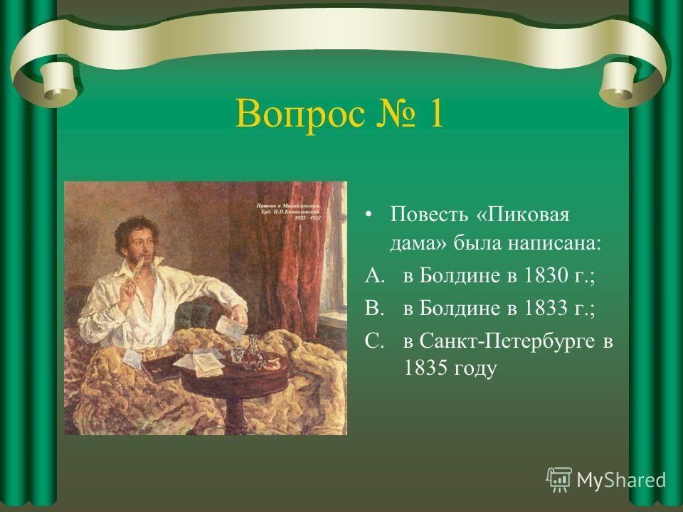 Вопрос 1 Повесть «Пиковая дама» была написана: A.в Болдине в 1830 г.; B.в Болдине в 1833 г.; C.в Санкт-Петербурге в 1835 году