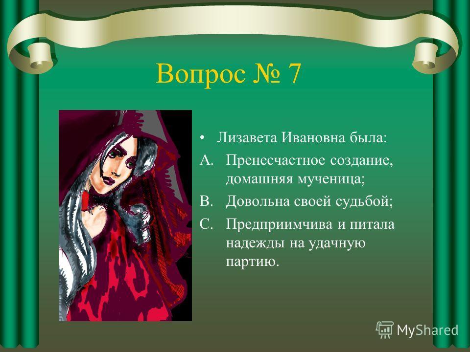 Вопрос 7 Лизавета Ивановна была: A.Пренесчастное создание, домашняя мученица; B.Довольна своей судьбой; C.Предприимчива и питала надежды на удачную партию.