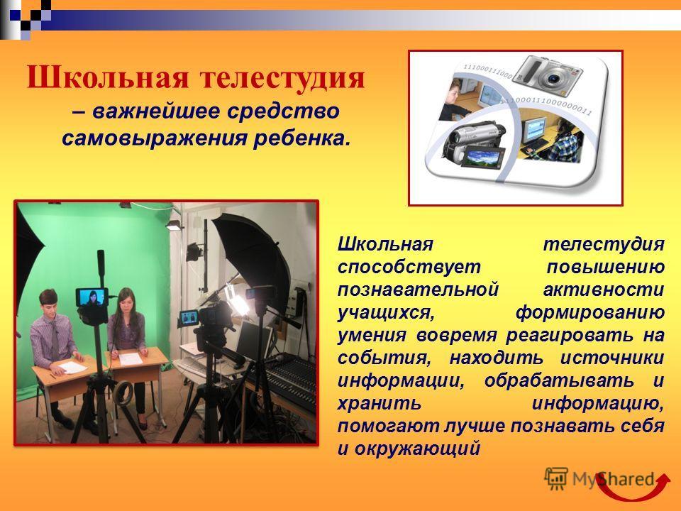 Школьная телестудия – важнейшее средство самовыражения ребенка. Школьная телестудия способствует повышению познавательной активности учащихся, формированию умения вовремя реагировать на события, находить источники информации, обрабатывать и хранить и